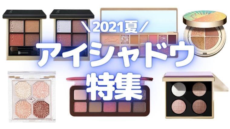 2021夏コスメ【アイシャドウ特集】デパコス・プチプラ・韓国コスメのアイシャドウパレット&単色アイシャドウ