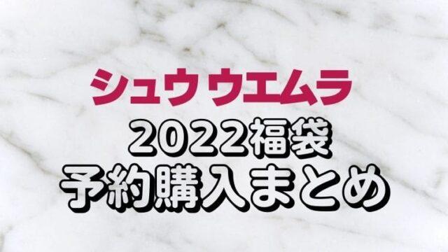 シュウウエムラ【2022福袋/ハッピーバッグ】予約情報!オンライン/通販サイト購入方法&中身ネタバレ